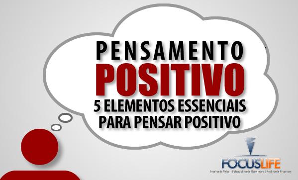 Pensamento Positivo: 5 Elementos Essenciais Para Pensar Positivo