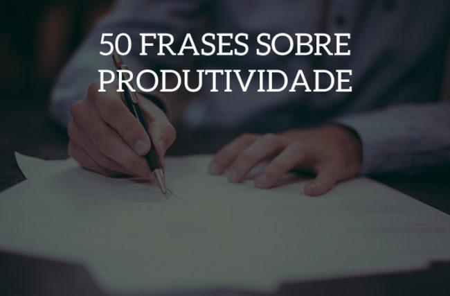 50 frases sobre produtividade para fazer o seu dia render mais